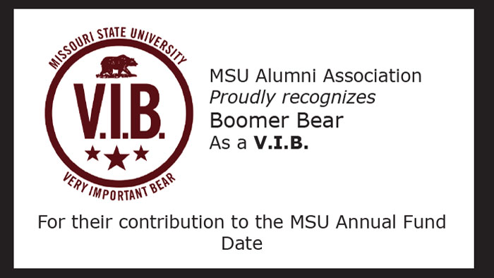 Missouri State University Very Important Bear MSU Alumni Association Proudly recognizes Boomer Bear as a V.I.B. for their contribution to the MSU Annual Fund Date